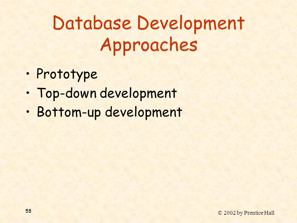 © 2002 by Prentice Hall 58 Database Development Approaches Prototype Top-down development Bottom-up development