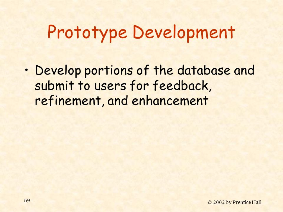© 2002 by Prentice Hall 59 Prototype Development Develop portions of the database and submit to users for feedback, refinement, and enhancement