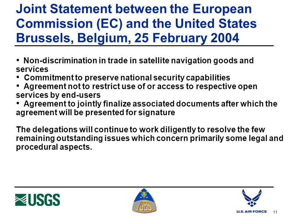 11 Joint Statement between the European Commission (EC) and the United States Brussels, Belgium, 25 February 2004 Non-discrimination in trade in satellite navigation goods and services Commitment to preserve national security capabilities Agreement not to restrict use of or access to respective open services by end-users Agreement to jointly finalize associated documents after which the agreement will be presented for signature The delegations will continue to work diligently to resolve the few remaining outstanding issues which concern primarily some legal and procedural aspects.
