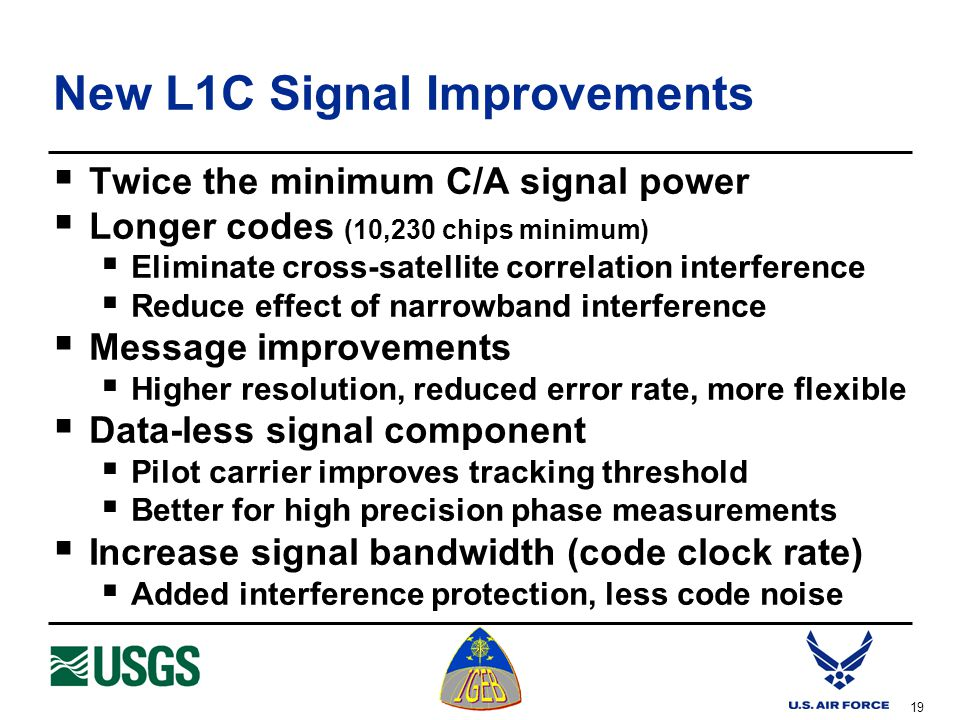 19 New L1C Signal Improvements  Twice the minimum C/A signal power  Longer codes (10,230 chips minimum)  Eliminate cross-satellite correlation interference  Reduce effect of narrowband interference  Message improvements  Higher resolution, reduced error rate, more flexible  Data-less signal component  Pilot carrier improves tracking threshold  Better for high precision phase measurements  Increase signal bandwidth (code clock rate)  Added interference protection, less code noise