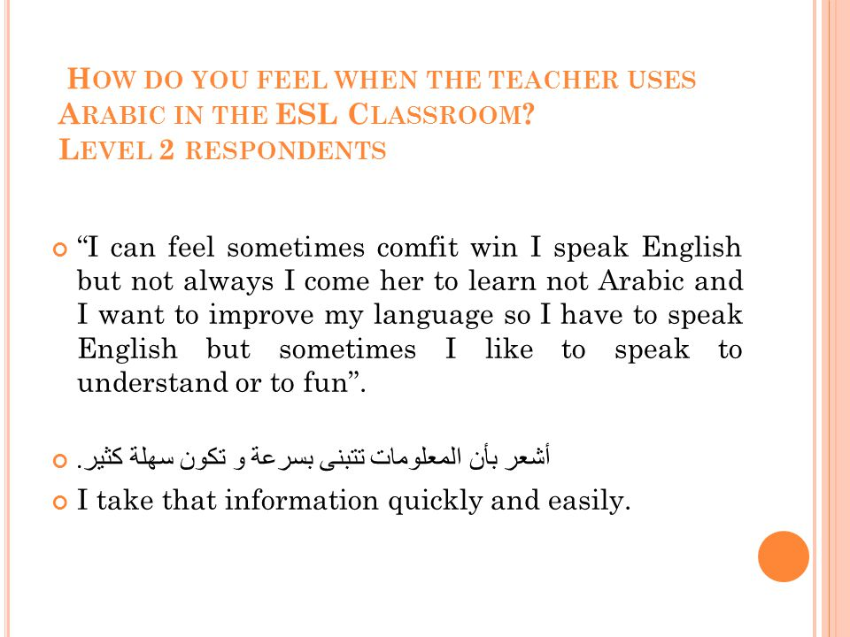 H OW DO YOU FEEL WHEN THE TEACHER USES A RABIC IN THE ESL C LASSROOM .