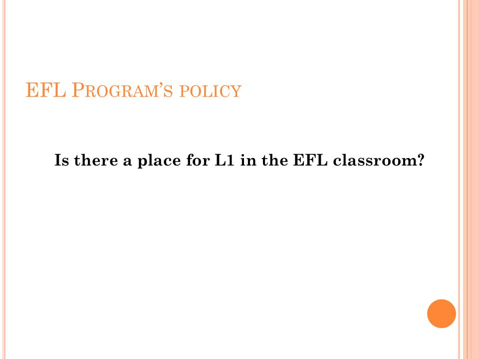 EFL P ROGRAM ' S POLICY Is there a place for L1 in the EFL classroom?