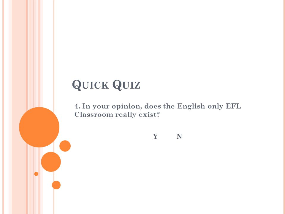 Q UICK Q UIZ 4. In your opinion, does the English only EFL Classroom really exist? Y N