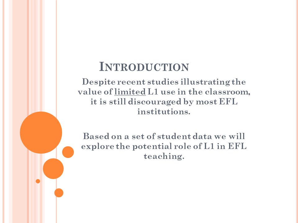 I NTRODUCTION Despite recent studies illustrating the value of limited L1 use in the classroom, it is still discouraged by most EFL institutions.