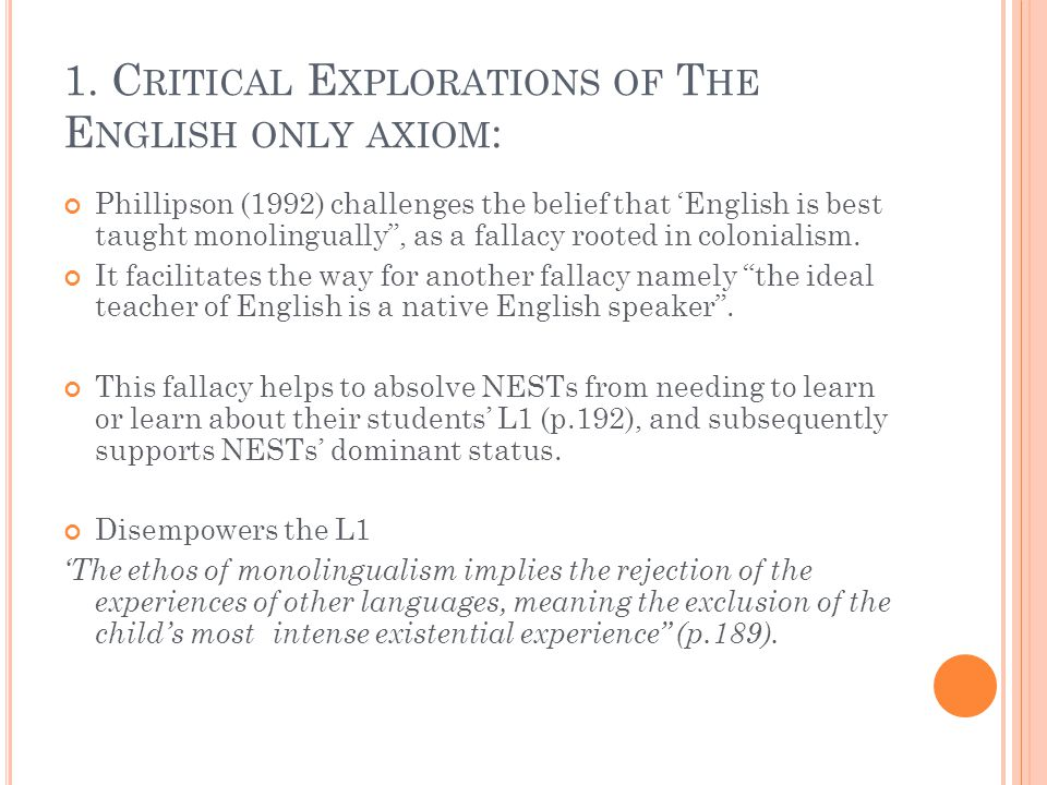 """1. C RITICAL E XPLORATIONS OF T HE E NGLISH ONLY AXIOM : Phillipson (1992) challenges the belief that 'English is best taught monolingually"""", as a fal"""