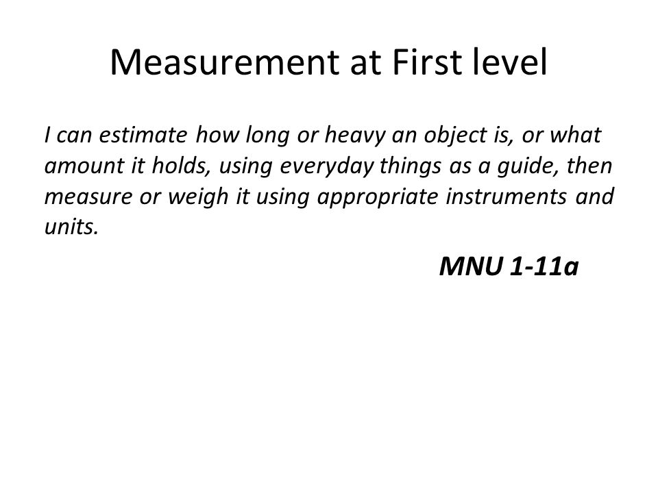 Measurement at First level I can estimate how long or heavy an object is, or what amount it holds, using everyday things as a guide, then measure or w