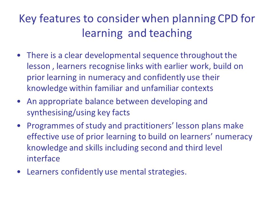 Key features to consider when planning CPD for learning and teaching There is a clear developmental sequence throughout the lesson, learners recognise