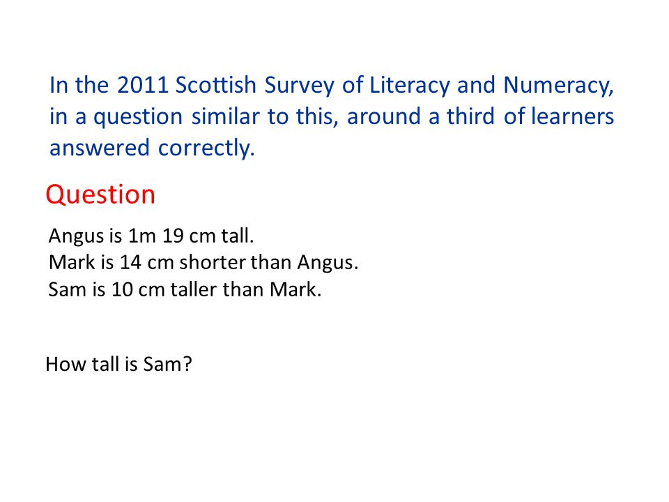 In the 2011 Scottish Survey of Literacy and Numeracy, in a question similar to this, around a third of learners answered correctly. Question Angus is