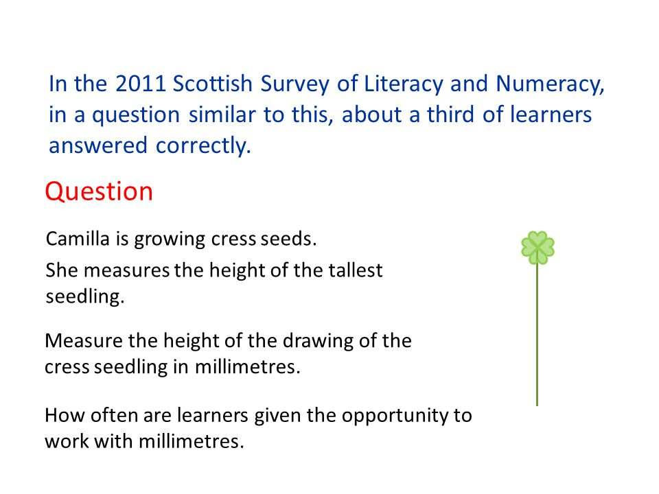 In the 2011 Scottish Survey of Literacy and Numeracy, in a question similar to this, about a third of learners answered correctly. Question Camilla is