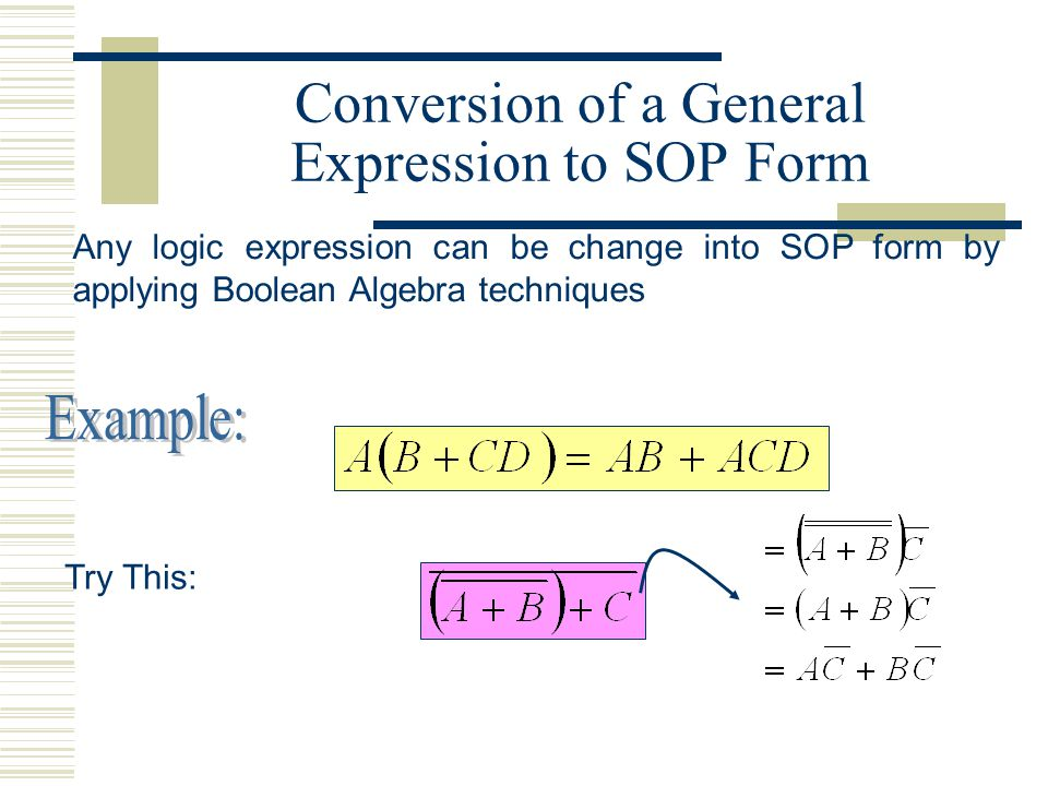 Conversion of a General Expression to SOP Form Any logic expression can be change into SOP form by applying Boolean Algebra techniques Try This: