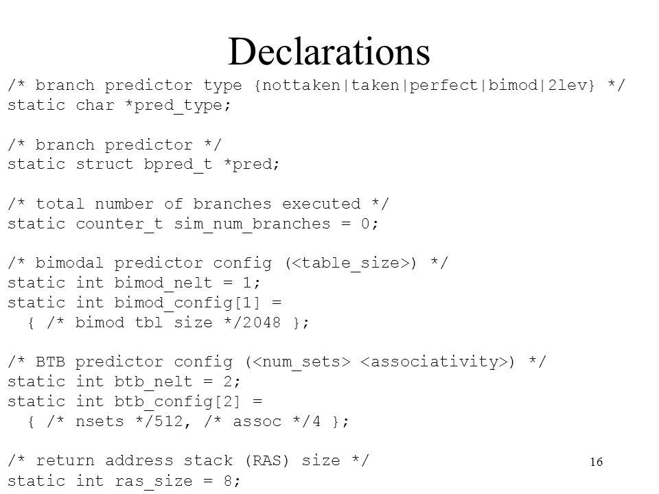 16 Declarations /* branch predictor type {nottaken|taken|perfect|bimod|2lev} */ static char *pred_type; /* branch predictor */ static struct bpred_t *pred; /* total number of branches executed */ static counter_t sim_num_branches = 0; /* bimodal predictor config ( ) */ static int bimod_nelt = 1; static int bimod_config[1] = { /* bimod tbl size */2048 }; /* BTB predictor config ( ) */ static int btb_nelt = 2; static int btb_config[2] = { /* nsets */512, /* assoc */4 }; /* return address stack (RAS) size */ static int ras_size = 8;