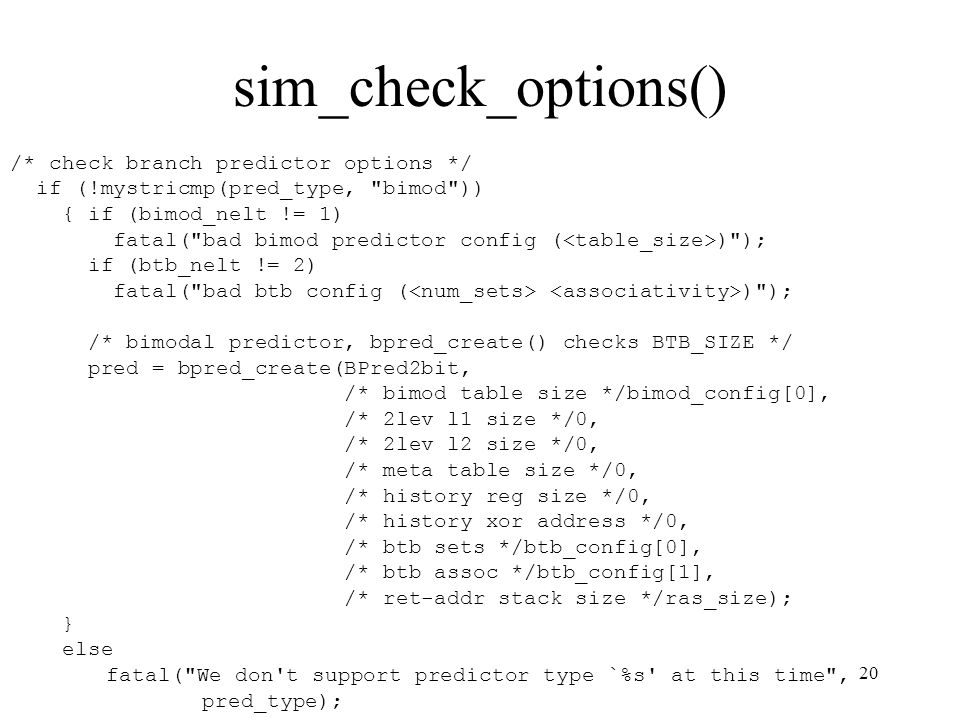 20 sim_check_options() /* check branch predictor options */ if (!mystricmp(pred_type, bimod )) { if (bimod_nelt != 1) fatal( bad bimod predictor config ( ) ); if (btb_nelt != 2) fatal( bad btb config ( ) ); /* bimodal predictor, bpred_create() checks BTB_SIZE */ pred = bpred_create(BPred2bit, /* bimod table size */bimod_config[0], /* 2lev l1 size */0, /* 2lev l2 size */0, /* meta table size */0, /* history reg size */0, /* history xor address */0, /* btb sets */btb_config[0], /* btb assoc */btb_config[1], /* ret-addr stack size */ras_size); } else fatal( We don t support predictor type `%s at this time , pred_type);