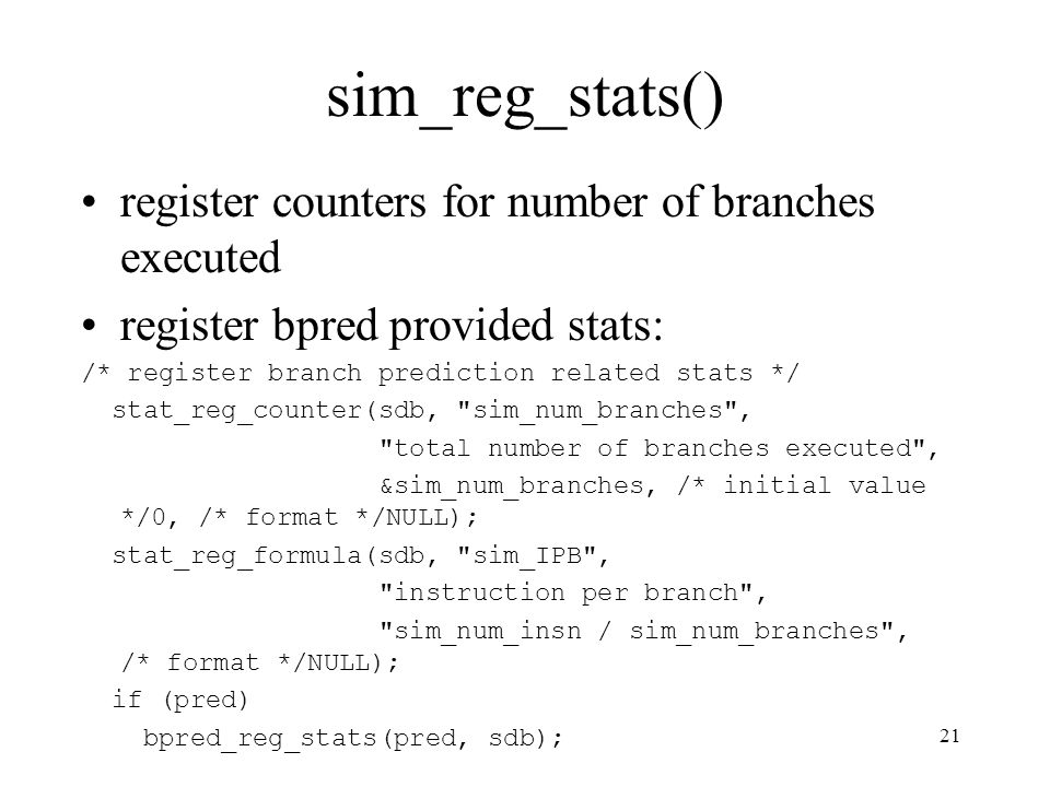 21 sim_reg_stats() register counters for number of branches executed register bpred provided stats: /* register branch prediction related stats */ stat_reg_counter(sdb, sim_num_branches , total number of branches executed , &sim_num_branches, /* initial value */0, /* format */NULL); stat_reg_formula(sdb, sim_IPB , instruction per branch , sim_num_insn / sim_num_branches , /* format */NULL); if (pred) bpred_reg_stats(pred, sdb);