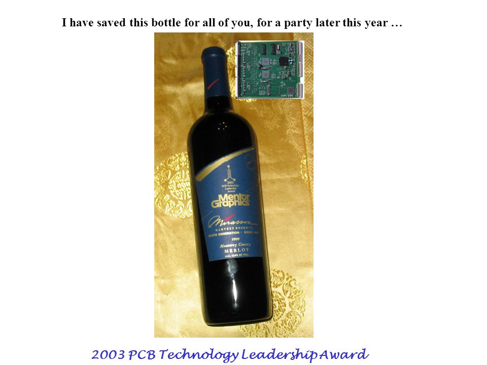 2003 PCB Technology Leadership Award I have saved this bottle for all of you, for a party later this year …