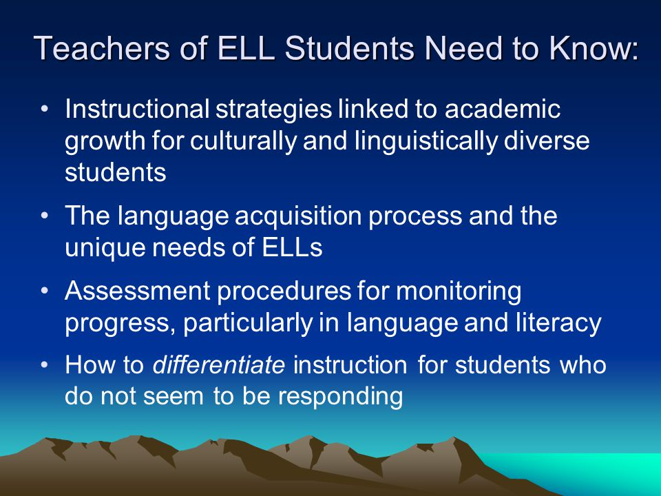 Teachers of ELL Students Need to Know: Instructional strategies linked to academic growth for culturally and linguistically diverse students The language acquisition process and the unique needs of ELLs Assessment procedures for monitoring progress, particularly in language and literacy How to differentiate instruction for students who do not seem to be responding