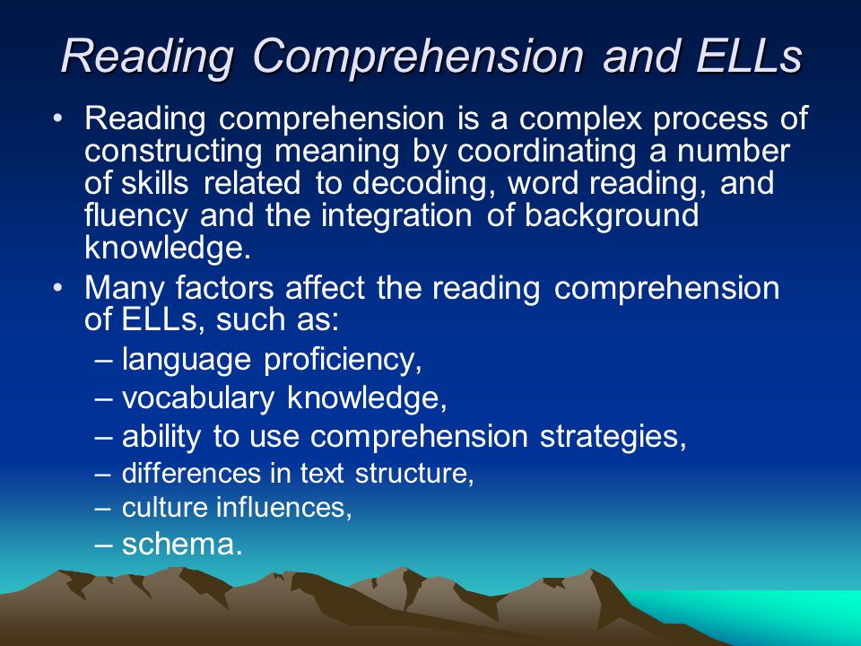 Reading Comprehension and ELLs Reading comprehension is a complex process of constructing meaning by coordinating a number of skills related to decoding, word reading, and fluency and the integration of background knowledge.