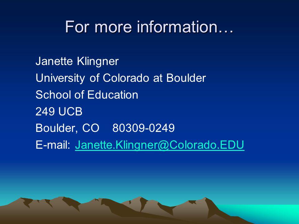 For more information… Janette Klingner University of Colorado at Boulder School of Education 249 UCB Boulder, CO 80309-0249 E-mail: Janette.Klingner@Colorado.EDUJanette.Klingner@Colorado.EDU