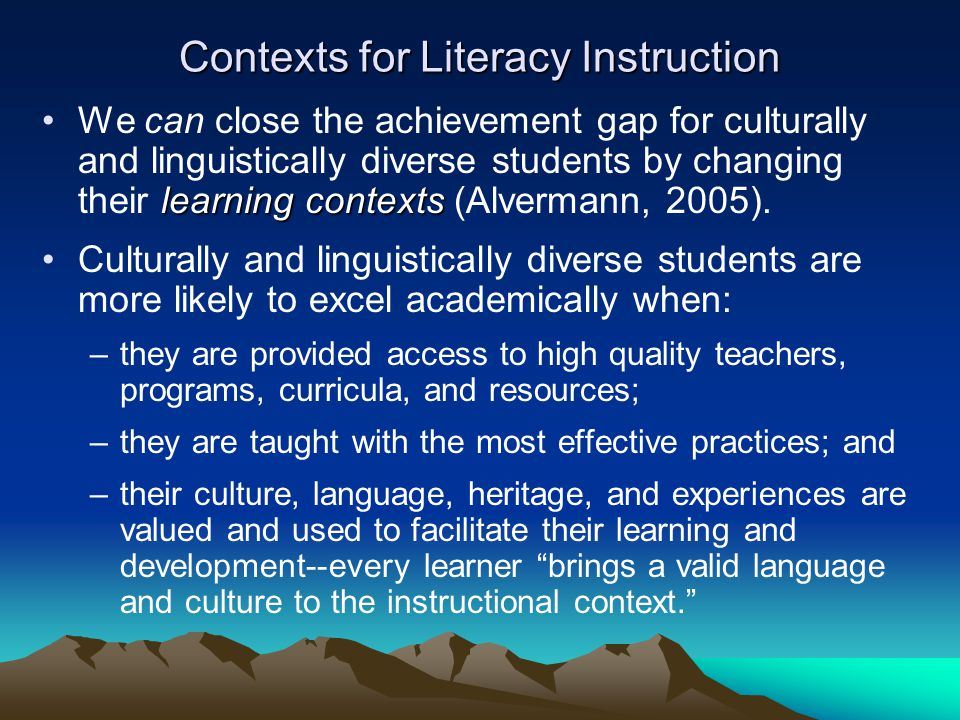 Contexts for Literacy Instruction learning contextsWe can close the achievement gap for culturally and linguistically diverse students by changing their learning contexts (Alvermann, 2005).