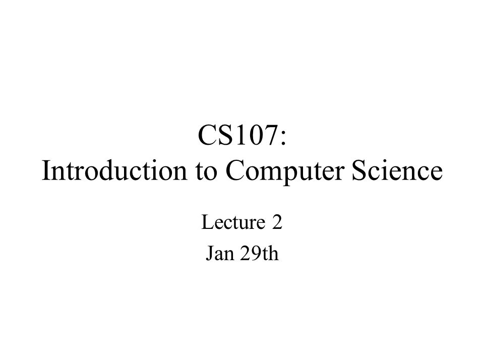 CS107: Introduction to Computer Science Lecture 2 Jan 29th