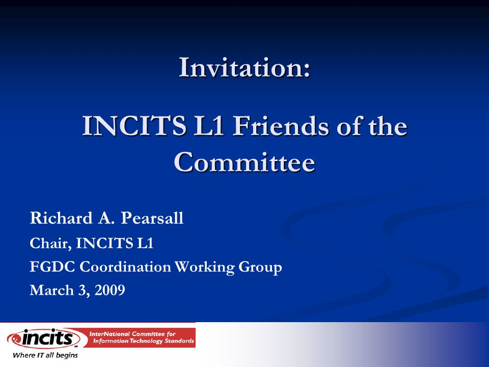 Invitation: INCITS L1 Friends of the Committee Richard A. Pearsall Chair, INCITS L1 FGDC Coordination Working Group March 3, 2009