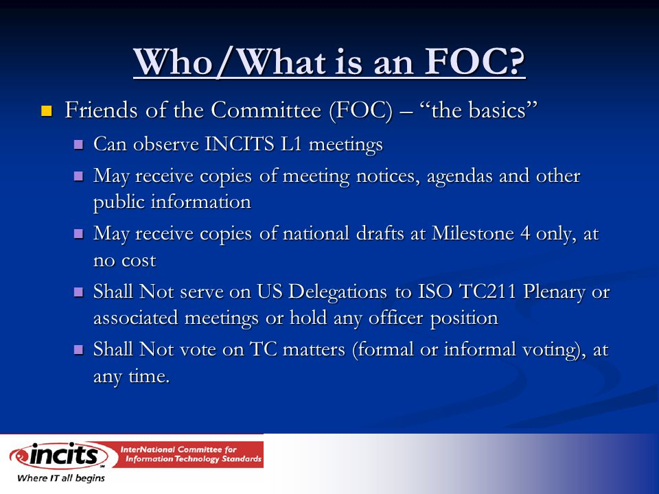 "Who/What is an FOC? Friends of the Committee (FOC) – ""the basics"" Friends of the Committee (FOC) – ""the basics"" Can observe INCITS L1 meetings Can obs"