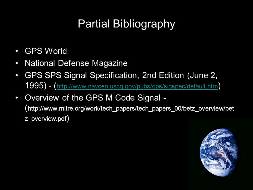 Partial Bibliography GPS World National Defense Magazine GPS SPS Signal Specification, 2nd Edition (June 2, 1995) - ( http://www.navcen.uscg.gov/pubs/gps/sigspec/default.htm ) http://www.navcen.uscg.gov/pubs/gps/sigspec/default.htm Overview of the GPS M Code Signal - ( http://www.mitre.org/work/tech_papers/tech_papers_00/betz_overview/bet z_overview.pdf )