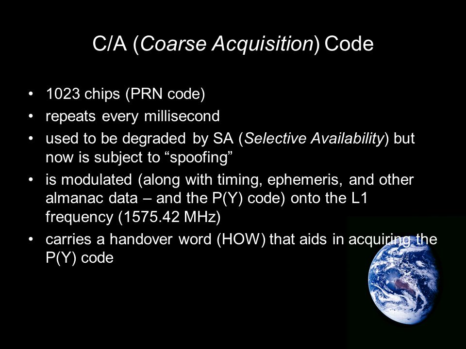 C/A (Coarse Acquisition) Code 1023 chips (PRN code) repeats every millisecond used to be degraded by SA (Selective Availability) but now is subject to spoofing is modulated (along with timing, ephemeris, and other almanac data – and the P(Y) code) onto the L1 frequency (1575.42 MHz) carries a handover word (HOW) that aids in acquiring the P(Y) code