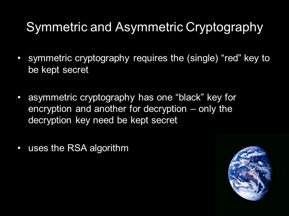 Symmetric and Asymmetric Cryptography symmetric cryptography requires the (single) red key to be kept secret asymmetric cryptography has one black key for encryption and another for decryption – only the decryption key need be kept secret uses the RSA algorithm