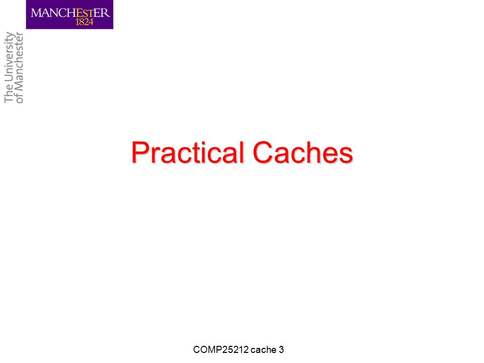 Practical Caches COMP25212 cache 3
