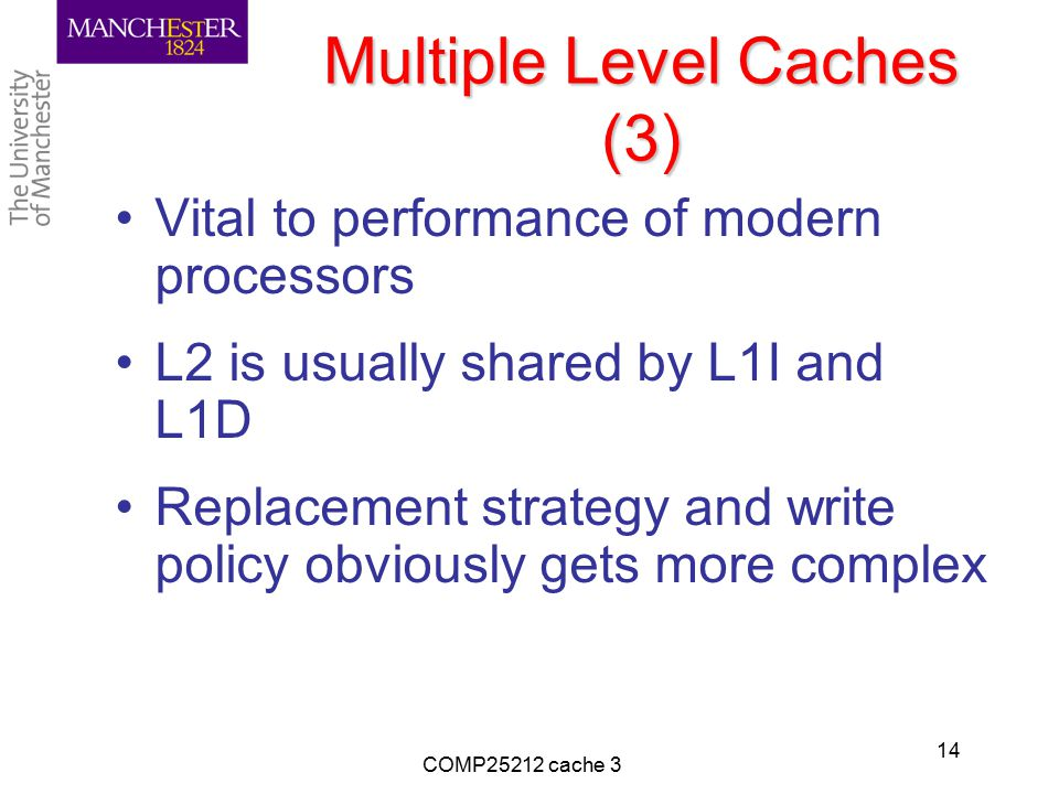 Multiple Level Caches (3) Vital to performance of modern processors L2 is usually shared by L1I and L1D Replacement strategy and write policy obviously gets more complex COMP25212 cache 3 14