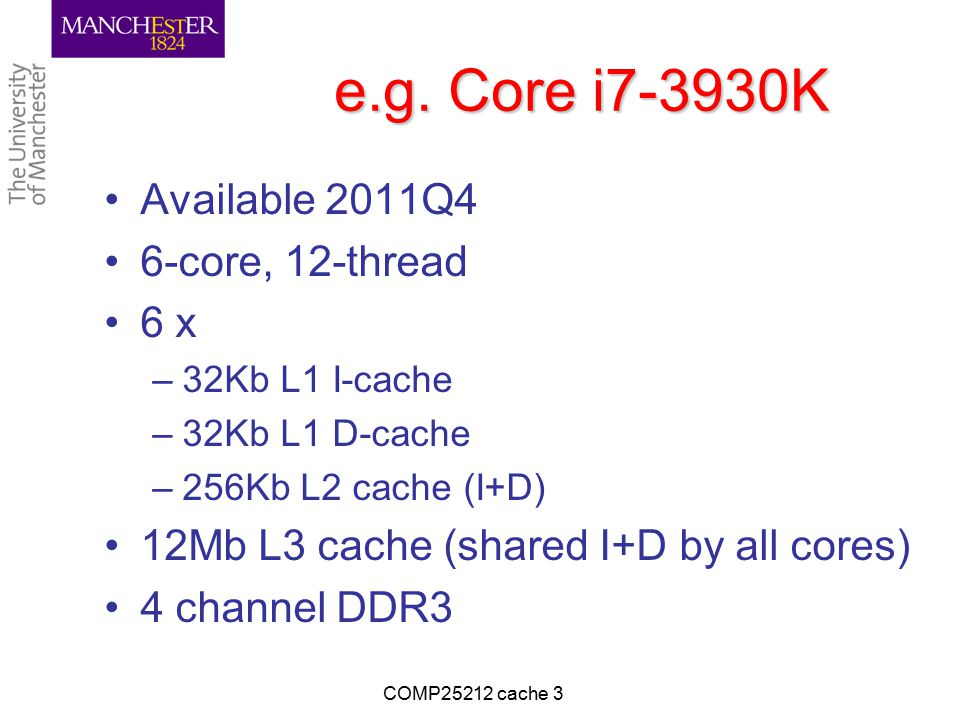 e.g. Core i7-3930K Available 2011Q4 6-core, 12-thread 6 x –32Kb L1 I-cache –32Kb L1 D-cache –256Kb L2 cache (I+D) 12Mb L3 cache (shared I+D by all cor