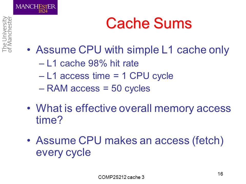 Cache Sums Assume CPU with simple L1 cache only –L1 cache 98% hit rate –L1 access time = 1 CPU cycle –RAM access = 50 cycles What is effective overall