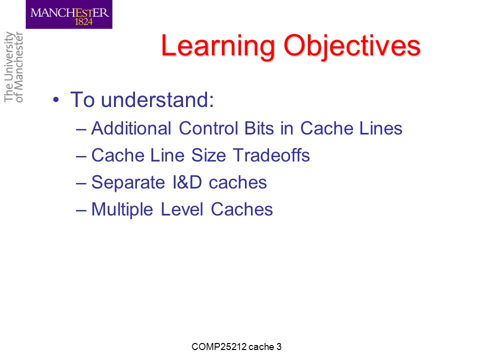 Learning Objectives To understand: –Additional Control Bits in Cache Lines –Cache Line Size Tradeoffs –Separate I&D caches –Multiple Level Caches COMP