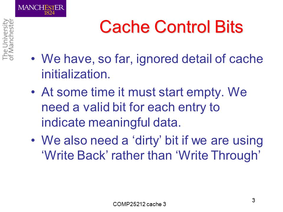 Cache Control Bits We have, so far, ignored detail of cache initialization. At some time it must start empty. We need a valid bit for each entry to in