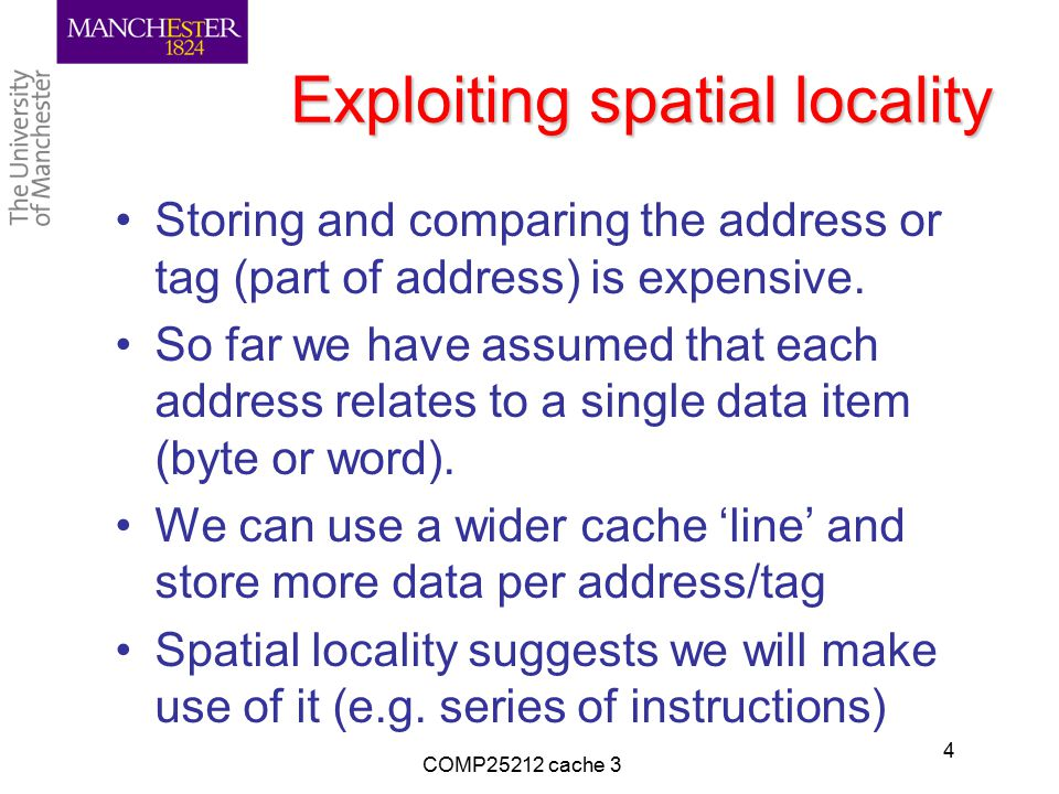 Exploiting spatial locality Storing and comparing the address or tag (part of address) is expensive.