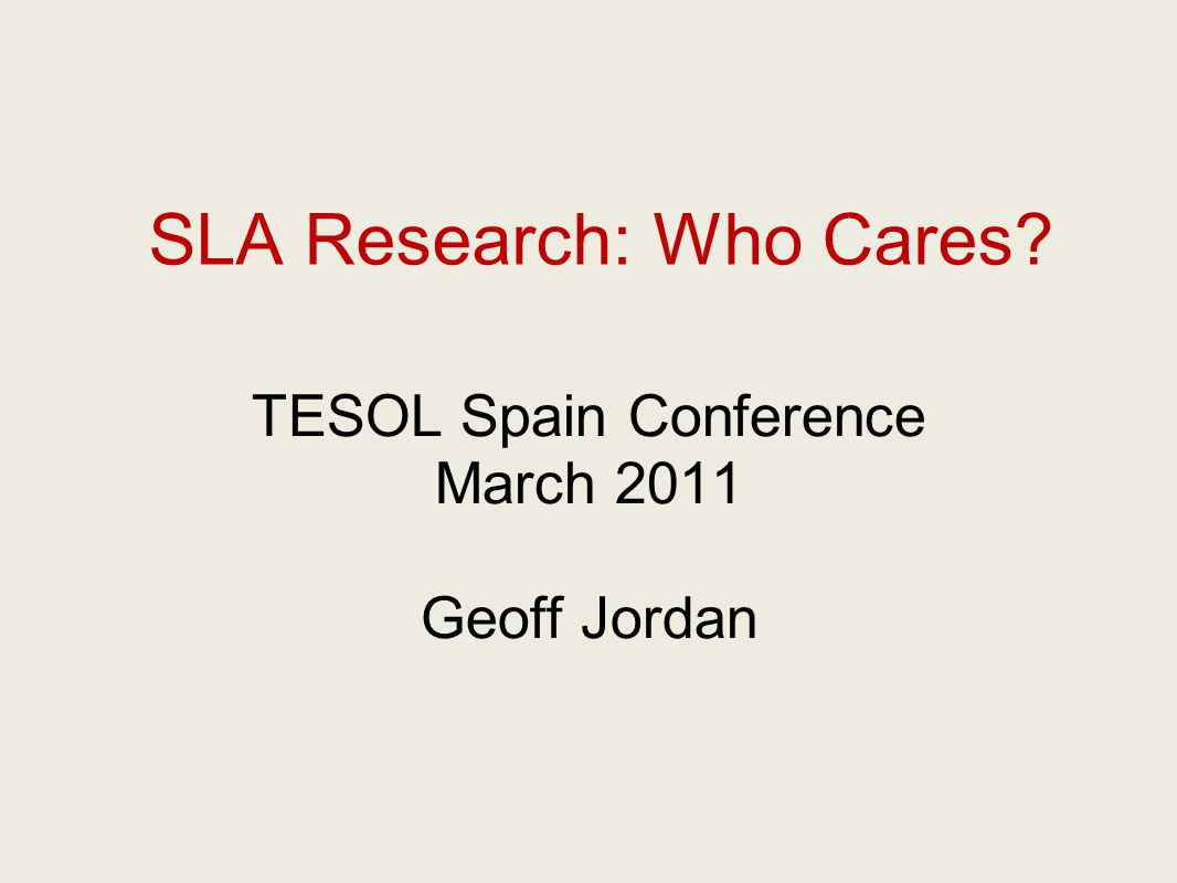 SLA Research: Who Cares? TESOL Spain Conference March 2011 Geoff Jordan
