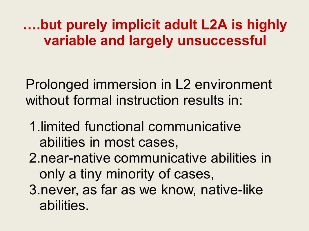 ….but purely implicit adult L2A is highly variable and largely unsuccessful Prolonged immersion in L2 environment without formal instruction results in: 1.limited functional communicative abilities in most cases, 2.near-native communicative abilities in only a tiny minority of cases, 3.never, as far as we know, native-like abilities.