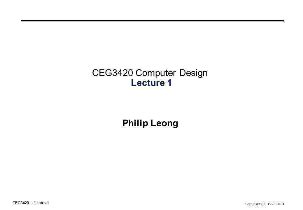 CEG3420 L1 Intro.1 Copyright (C) 1998 UCB CEG3420 Computer Design Lecture 1 Philip Leong