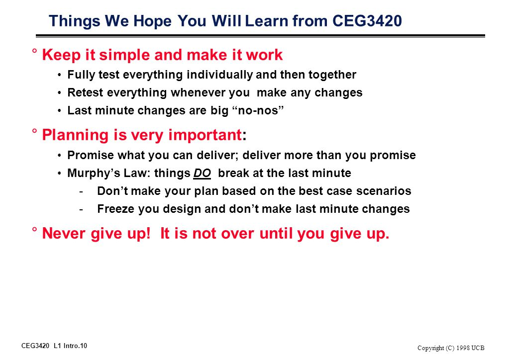 CEG3420 L1 Intro.10 Copyright (C) 1998 UCB Things We Hope You Will Learn from CEG3420 °Keep it simple and make it work Fully test everything individua