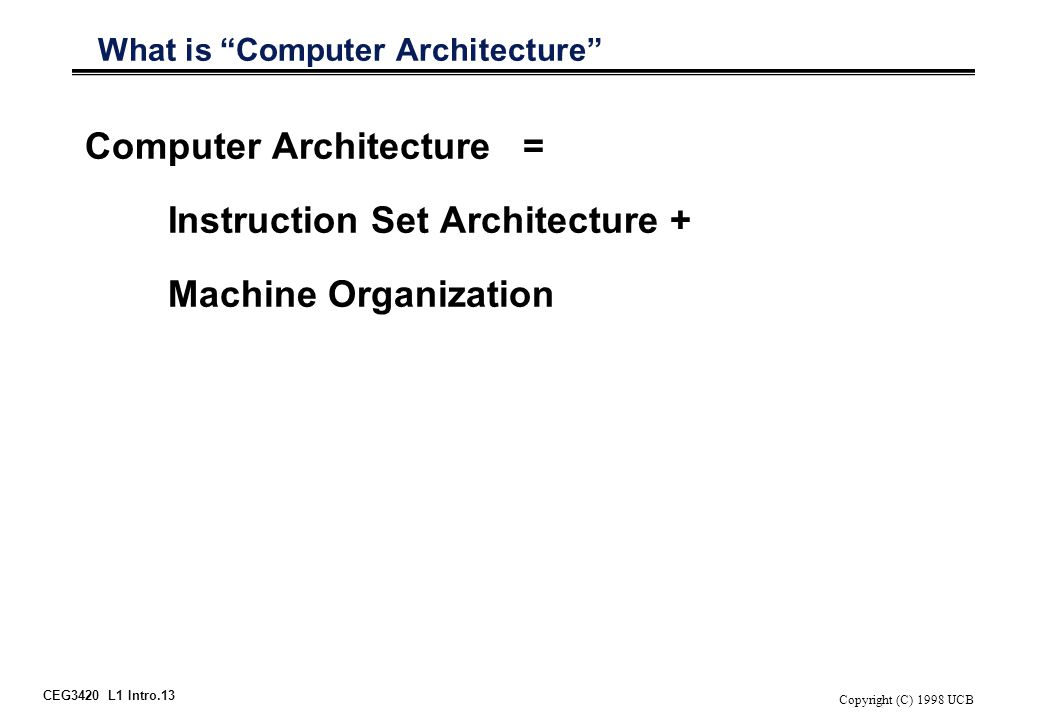 "CEG3420 L1 Intro.13 Copyright (C) 1998 UCB What is ""Computer Architecture"" Computer Architecture = Instruction Set Architecture + Machine Organization"