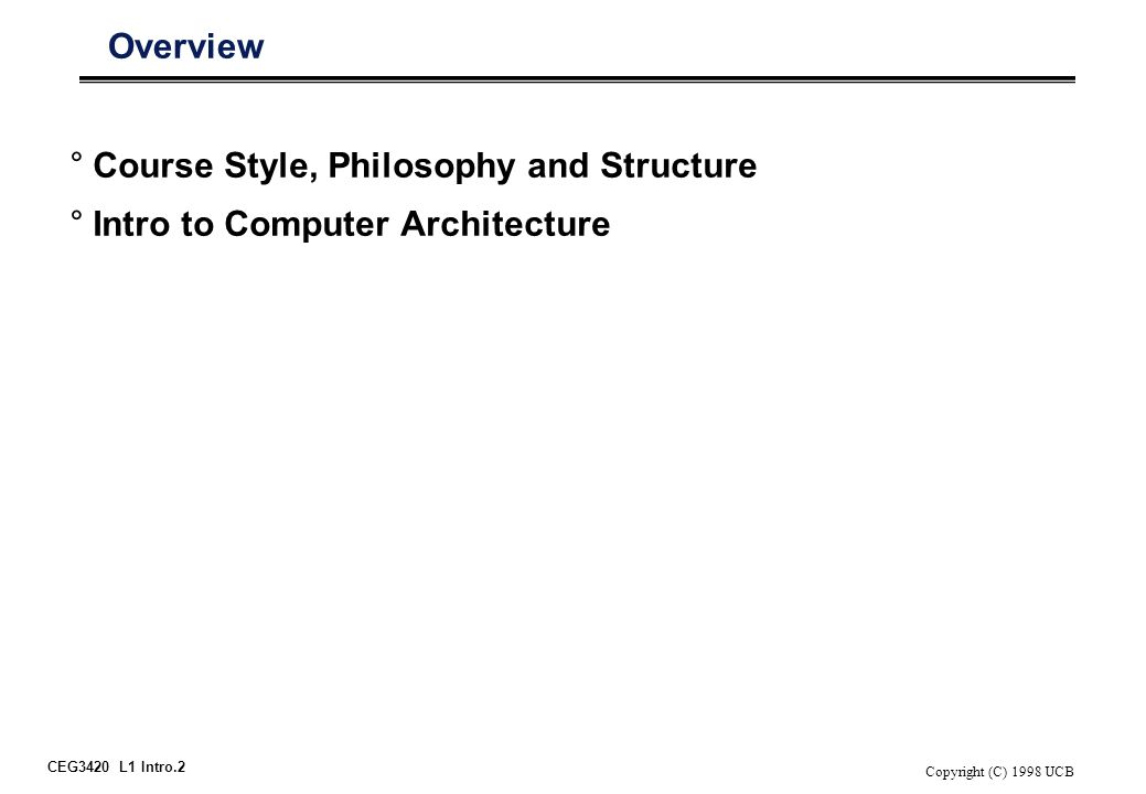 CEG3420 L1 Intro.2 Copyright (C) 1998 UCB Overview °Course Style, Philosophy and Structure °Intro to Computer Architecture