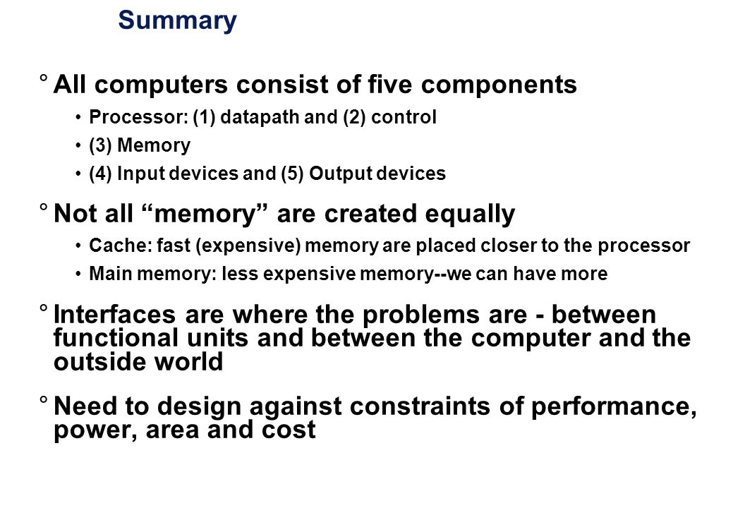 Summary °All computers consist of five components Processor: (1) datapath and (2) control (3) Memory (4) Input devices and (5) Output devices °Not all