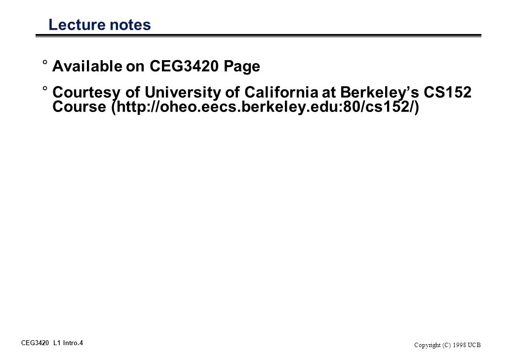 CEG3420 L1 Intro.4 Copyright (C) 1998 UCB Lecture notes °Available on CEG3420 Page °Courtesy of University of California at Berkeley's CS152 Course (http://oheo.eecs.berkeley.edu:80/cs152/)