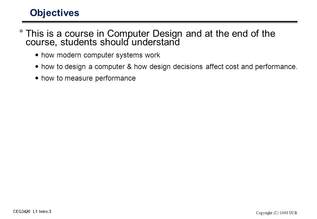 CEG3420 L1 Intro.5 Copyright (C) 1998 UCB Objectives °This is a course in Computer Design and at the end of the course, students should understand  h