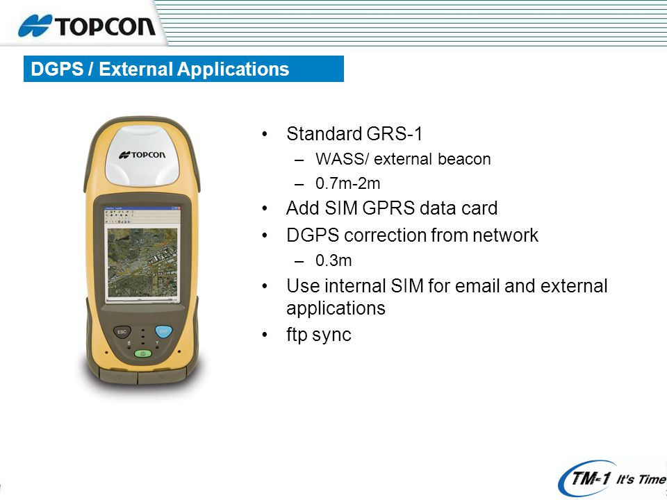 DGPS / External Applications Standard GRS-1 –WASS/ external beacon –0.7m-2m Add SIM GPRS data card DGPS correction from network –0.3m Use internal SIM for  and external applications ftp sync