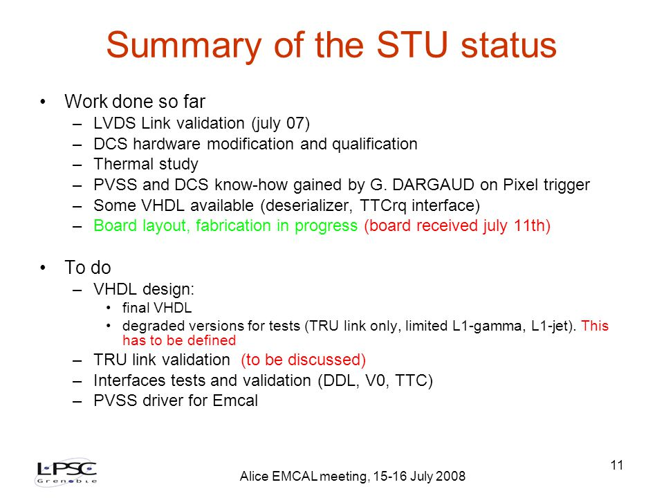 Alice EMCAL meeting, 15-16 July 2008 11 Summary of the STU status Work done so far –LVDS Link validation (july 07) –DCS hardware modification and qualification –Thermal study –PVSS and DCS know-how gained by G.