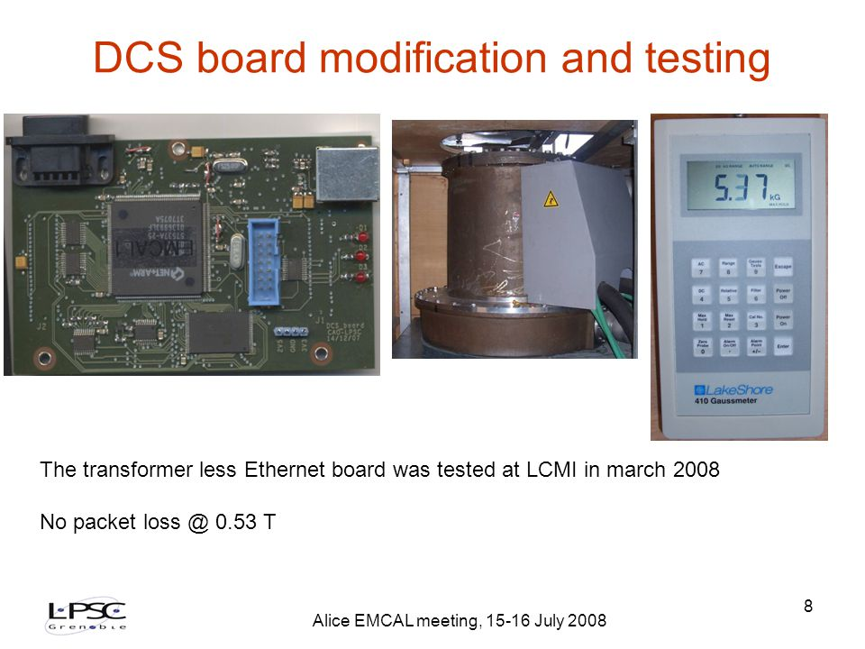 Alice EMCAL meeting, 15-16 July 2008 8 DCS board modification and testing The transformer less Ethernet board was tested at LCMI in march 2008 No packet loss @ 0.53 T