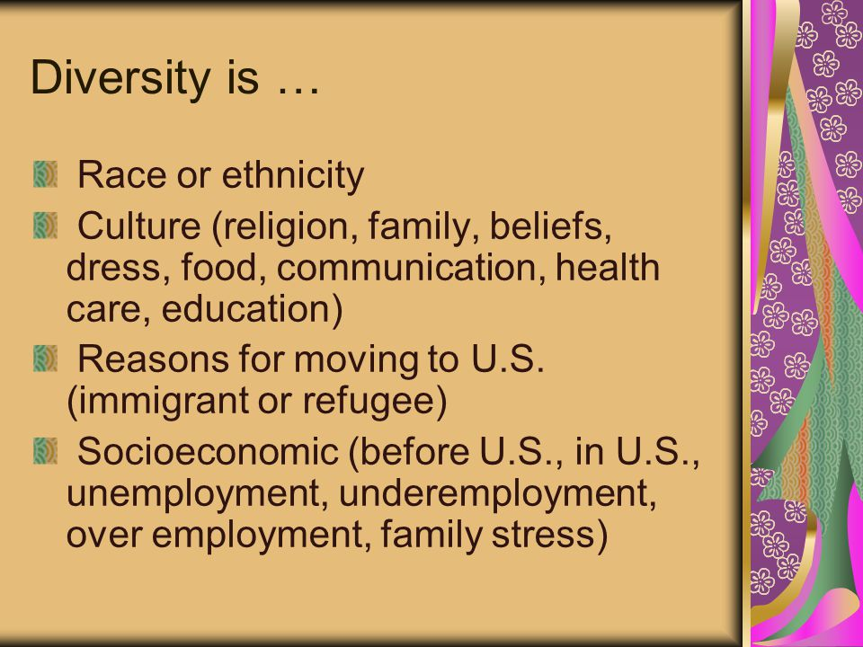 Diversity is … Race or ethnicity Culture (religion, family, beliefs, dress, food, communication, health care, education) Reasons for moving to U.S.