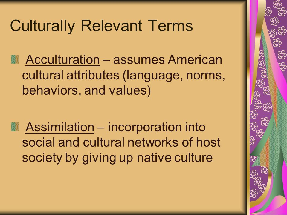 Culturally Relevant Terms Acculturation – assumes American cultural attributes (language, norms, behaviors, and values) Assimilation – incorporation into social and cultural networks of host society by giving up native culture