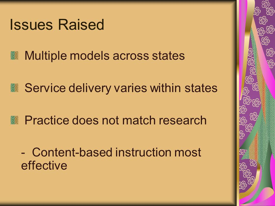 Issues Raised Multiple models across states Service delivery varies within states Practice does not match research - Content-based instruction most effective
